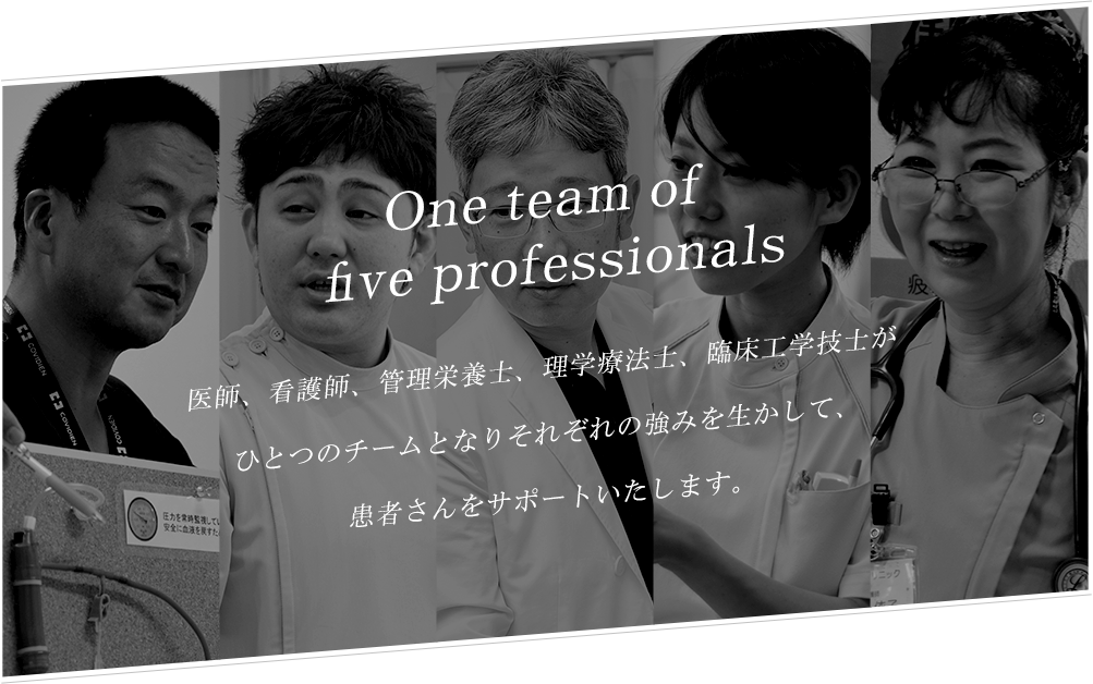 Oneoftheteaminfivepeople医師、看護師、管理栄養士、理学療法士、臨床工学技士がひとつのチームとそれぞれの强みを生かして、患者さんをサポートいたします。